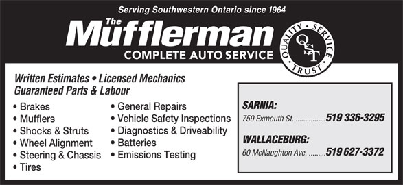 The Mufflerman (519-336-3295) - Display Ad - Serving Southwestern Ontario since 1964 Written Estimates   Licensed Mechanics Guaranteed Parts & Labour SARNIA: General Repairs Brakes 759 Exmouth St. ................ 519 336-3295 Vehicle Safety Inspections Mufflers Diagnostics & Driveability Shocks & Struts WALLACEBURG: Batteries Wheel Alignment 60 McNaughton Ave. ......... 519 627-3372 Emissions Testing Steering & Chassis Tires