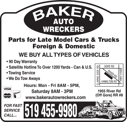 Baker Auto Wreckers (519-455-9980) - Display Ad - Parts for Late Model Cars & Trucks Foreign & Domestic WE BUY ALL TYPES OF VEHICLES 90 Day Warranty Satellite Hotline To Over 1200 Yards - Can & U.S. Towing Service We Do Tow Aways Hours: Mon - Fri 8AM - 5PM, Saturday 8AM - 3PM www.bakerautowreckers.com FOR FAST SERVICE CALL... 519 455-9980