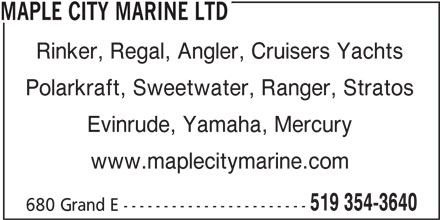Maple City Marine (519-354-3640) - Display Ad - MAPLE CITY MARINE LTD Rinker, Regal, Angler, Cruisers Yachts Polarkraft, Sweetwater, Ranger, Stratos Evinrude, Yamaha, Mercury www.maplecitymarine.com 519 354-3640 680 Grand E ----------------------- MAPLE CITY MARINE LTD Rinker, Regal, Angler, Cruisers Yachts Polarkraft, Sweetwater, Ranger, Stratos Evinrude, Yamaha, Mercury www.maplecitymarine.com 519 354-3640 680 Grand E -----------------------