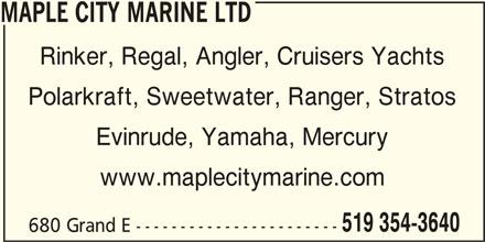 Maple City Marine (519-354-3640) - Display Ad - MAPLE CITY MARINE LTD Rinker, Regal, Angler, Cruisers Yachts Polarkraft, Sweetwater, Ranger, Stratos Evinrude, Yamaha, Mercury www.maplecitymarine.com 519 354-3640 680 Grand E ----------------------- MAPLE CITY MARINE LTD Rinker, Regal, Angler, Cruisers Yachts Polarkraft, Sweetwater, Ranger, Stratos Evinrude, Yamaha, Mercury www.maplecitymarine.com 519 354-3640 680 Grand E -----------------------