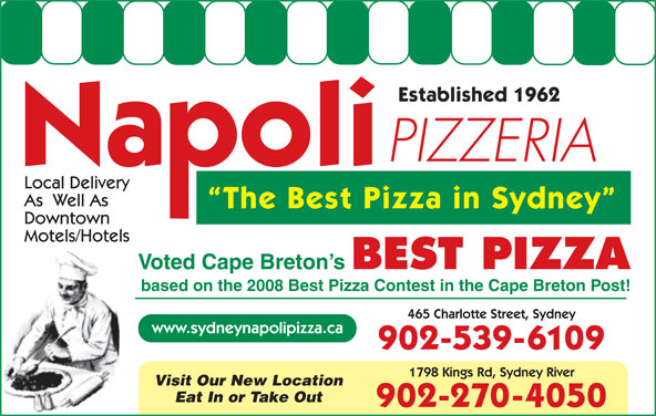 Napoli Pizzeria (902-539-6109) - Annonce illustrée======= - Established 1962 PIZZERIA Local Delivery As  Well As The Best Pizza in Sydney Downtown Motels/Hotels Voted Cape Breton s BEST PIZZA based on the 2008 Best Pizza Contest in the Cape Breton Post! 465 Charlotte Street, Sydney www.sydneynapolipizza.ca 902-539-6109 1798 Kings Rd, Sydney River Visit Our New Location Eat In or Take Out 902-270-4050