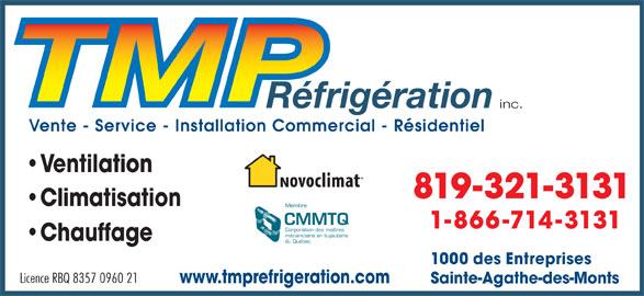 TMP Réfrigération Inc (819-321-3131) - Annonce illustrée======= - Licence RBQ 8357 0960 21 www.tmprefrigeration.com Sainte-Agathe-des-Monts inc. Vente - Service - Installation Commercial - Résidentiel Ventilation 819-321-3131 Climatisation Membre CMMTQ 1-866-714-3131 Corporation des maîtres mécaniciens en tuyauterie Chauffage du Québec 1000 des Entreprises