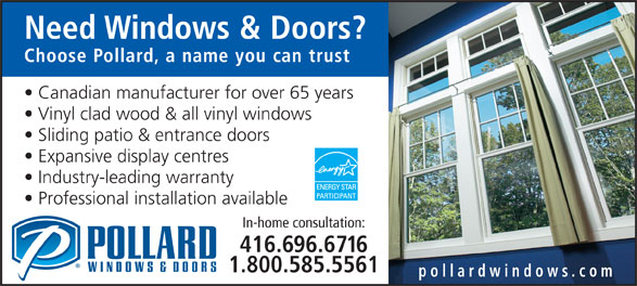 Pollard Windows & Doors (416-696-6716) - Display Ad - Need Windows & Doors? Choose Pollard, a name you can trust Canadian manufacturer for over 65 years Vinyl clad wood & all vinyl windows Sliding patio & entrance doors Expansive display centres Industry-leading warranty Professional installation available In-home consultation: 416.696.6716 1.800.585.5561 pollardwindows.com