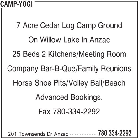 Camp-Yogi (780-334-2292) - Display Ad - 25 Beds 2 Kitchens/Meeting Room Company Bar-B-Que/Family Reunions Horse Shoe Pits/Volley Ball/Beach Advanced Bookings. Fax 780-334-2292 ----------- 780 334-2292 201 Townsends Dr Anzac CAMP-YOGI 7 Acre Cedar Log Camp Ground On Willow Lake In Anzac