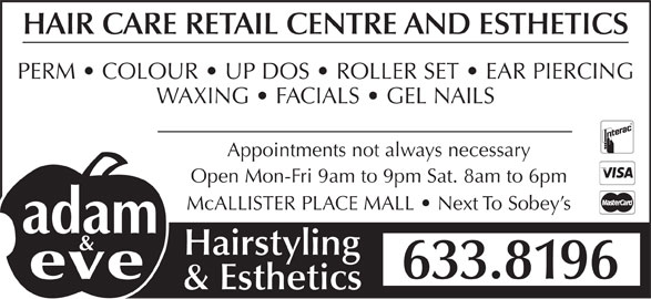 Adam & Eve Hairstyling (506-633-8196) - Display Ad - HAIR CARE RETAIL CENTRE AND ESTHETICS PERM   COLOUR   UP DOS   ROLLER SET   EAR PIERCING WAXING   FACIALS   GEL NAILS Appointments not always necessary & Esthetics Open Mon-Fri 9am to 9pm Sat. 8am to 6pm McALLISTER PLACE MALL   Next To Sobey s Hairstyling 633.8196