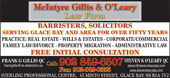 McIntyre Gillis & O'Leary (902-849-6507) - Display Ad - BARRISTERS, SOLICITORS SERVING GLACE BAY AND AREA FOR OVER FIFTY YEARS PRACTICE: REAL ESTATE - WILLS & ESTATES - CORPORATE/COMMERCIAL FAMILY LAW/DIVORCE - PROPERTY MIGRATION - ADMINISTRATIVE LAW FREE INITIAL CONSULTATION STEVEN K O'LEARY QC FRANK G GILLIS QC Call: 902 849-6507 Fax: 902-849-0555 www.stevenolearylaw.com STERLING PROFESSIONAL CENTRE,   65 MINTO STREET,  GLACE BAY NS B1A 5V2