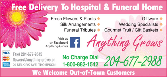 Anything Grows (204-677-2988) - Display Ad - Free Delivery To Hospital & Funeral Home Fresh Flowers & Plants Giftware Silk Arrangements Wedding Specialists Funeral Tributes Gourmet Fruit / Gift Baskets Visit us on Facebook! Anything Grows Anything-Grows Fax# 204-677-9545 No Charge Dial 29 SELKIRK AVE  THOMPSON 1-800-882-1542 204-677-2988 We Welcome Out-of-Town Customers