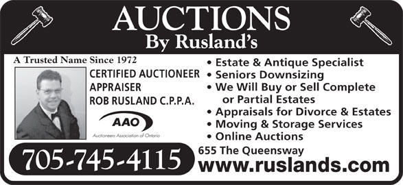 Rusland's Auctioneers & Appraisers (705-745-4115) - Display Ad - A Trusted Name Since 1972 Estate & Antique Specialist AUCTIONS By Rusland s CERTIFIED AUCTIONEER Seniors Downsizing We Will Buy or Sell Complete APPRAISER or Partial Estates ROB RUSLAND C.P.P.A. Appraisals for Divorce & Estates Moving & Storage Services Online Auctions 655 The Queensway 705-745-4115 www.ruslands.com