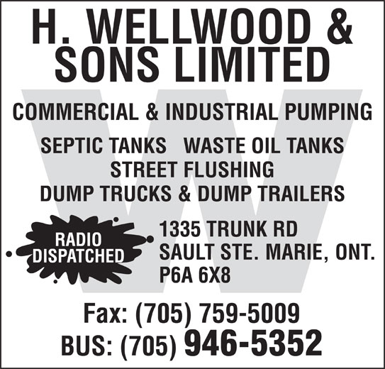 Wellwood H & Sons Ltd (705-946-5352) - Display Ad - RADIO SAULT STE. MARIE, ONT. DISPATCHED P6A 6X8 Fax: (705) 759-5009 BUS: (705) 946-5352 H. WELLWOOD & SONS LIMITED COMMERCIAL & INDUSTRIAL PUMPING SEPTIC TANKS   WASTE OIL TANKS STREET FLUSHING DUMP TRUCKS & DUMP TRAILERS 1335 TRUNK RD