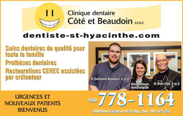 Clinique Dentaire Côté & Beaudoin (450-778-1164) - Annonce illustrée======= - dentiste-st-hyacinthe.com Soins dentaires de qualité pour toute la famille Prothèses dentaires Restaurations CEREC assistées par ordinateur Dr Guillaume Beaudoin, d.m.d. Dr Alain Côté, d.m.d. Aline Delfosse, denturologiste URGENCES ET 450 NOUVEAUX PATIENTS BIENVENUS 600 Boul Casavant O St-Hya, Bur. 101 J2S 7S3