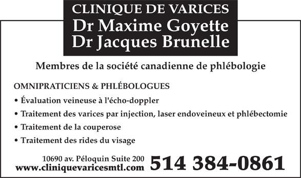 Clinique De Varices Dr Maxime Goyette et Dr Jacques Brunelle (514-384-0861) - Annonce illustrée======= - CLINIQUE DE VARICES Évaluation veineuse à l'écho-doppler Traitement des varices par injection, laser endoveineux et phlébectomie Traitement de la couperose Traitement des rides du visage 10690 av. Péloquin Suite 200 514 384-0861 www.cliniquevaricesmtl.com OMNIPRATICIENS & PHLÉBOLOGUES Dr Maxime Goyette Dr Jacques Brunelle Membres de la société canadienne de phlébologie