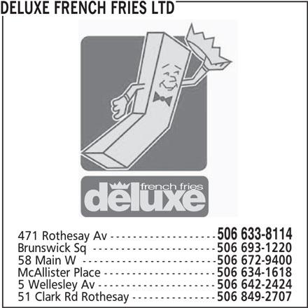Deluxe French Fries Ltd (506-633-8114) - Annonce illustrée======= - DELUXE FRENCH FRIES LTD 506 633-8114 471 Rothesay Av ------------------- Brunswick Sq  ---------------------- 506 693-1220 58 Main W  ------------------------ 506 672-9400 McAllister Place -------------------- 506 634-1618 5 Wellesley Av --------------------- 506 642-2424 51 Clark Rd Rothesay --------------- 506 849-2707