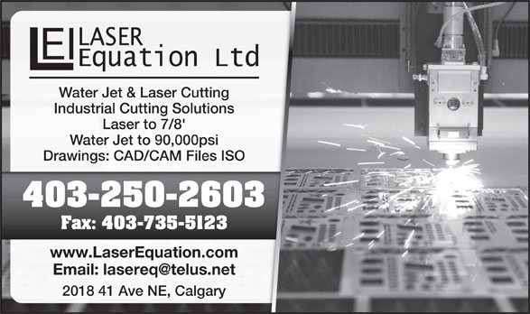 Laser Equation Inc (403-250-2603) - Display Ad - www.LaserEquation.comcom 2018 41 Ave NE, Calgaryry Water Jet & Laser Cuttingting Industrial Cutting Solutionsions Laser to 7/8' Water Jet to 90,000psi Drawings: CAD/CAM Files ISOes ISO 403-250-2603603 Fax: 403-735-512323