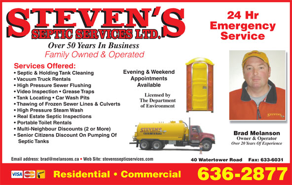 Steven's Septic Services (506-636-2877) - Display Ad - Emergency Service Over 50 Years In Business Family Owned & Operated Services Offered: Evening & Weekend Septic & Holding Tank Cleaning Appointments Vacuum Truck Rentals Available High Pressure Sewer Flushing Video Inspection   Grease Traps 24 Hr Licensed by Tank Locating   Car Wash Pits The Department Thawing of Frozen Sewer Lines & Culverts of Environment High Pressure Steam Wash Real Estate Septic Inspections Portable Toilet Rentals Multi-Neighbour Discounts (2 or More) Brad Melanson Senior Citizens Discount On Pumping Of Owner & Operator Septic Tanks Over 20 Years Of Experience 40 Watertower Road    Fax: 633-6031 Residential   Commercial 636-2877