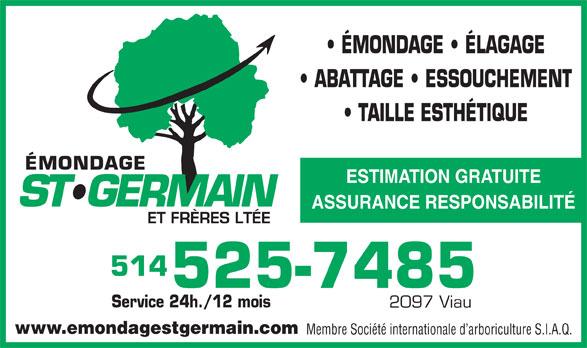 Emondage St-Germain & Frères Ltée (514-525-7485) - Annonce illustrée======= - ÉMONDAGE   ÉLAGAGE 514 525-7485 Service 24h./12 mois 2097 Viau www.emondagestgermain.com Membre Société internationale d arboriculture S.I.A.Q. ABATTAGE   ESSOUCHEMENT TAILLE ESTHÉTIQUE ESTIMATION GRATUITE ASSURANCE RESPONSABILITÉ
