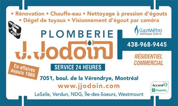Plomberie J Jodoin Ltée (514-761-2545) - Annonce illustrée======= - Rénovation   Chauffe-eau   Nettoyage à pression d'égouts Dégel de tuyaux   Visionnement d'égout par caméra 438-968-9445 RÉSIDENTIEL COMMERCIAL En affaires SERVICE 24 HEURES depuis 1966 7051, boul. de la Vérendrye, Montréal www.jjodoin.com LaSalle, Verdun, NDG, Île-des-Soeurs, Westmount