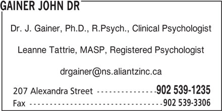 Dr John Gainer (902-539-1235) - Display Ad - GAINER JOHN DR Dr. J. Gainer, Ph.D., R.Psych., Clinical Psychologist Leanne Tattrie, MASP, Registered Psychologist 902 539-1235 207 Alexandra Street --------------- 902 539-3306 Fax ---------------------------------