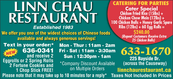 Linn Chau Restaurant (506-633-1670) - Display Ad - CATERING FOR PARTIES Cater Special Chicken Fried Rice (15lbs) + Chicken Chow Mein (12lbs) + 100 Chicken Balls + Honey Garlic Spare Ribs (12lbs) + 60 Egg Rolls = $240.00 We offer you one of the widest choices of Chinese foods (Repeat Customers Receive Extra 25 Chicken Balls) Text in your order:* Mon - Thur : 11am - 2am Fri - Sat : 11am - 3:30am 636-0341 633-1670 and receive 2 Sun : 12:30pm - 1am 225 Bayside Dr. Eggrolls or 2 Spring Rolls (across the Causeway) *Company Discount Available 2 Fortune Cookies and on Multiple Orders linnchaurestaurant.ca 1 Chop Stick FREE! Please note that it may take up to 10 minutes for a reply* Taxes Not Included In Prices available and always generous servings!