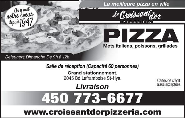 Au Croissant D'Or (450-773-6677) - Annonce illustrée======= - Cartes de crédit aussi acceptées Livraison 450 773-6677 www.croissantdorpizzeria.com La meilleure pizza en ville PIZZERI PIZZA Mets italiens, poissons, grillades Déjeuners Dimanche De 9h à 12h Salle de réception (Capacité 60 personnes) Grand stationnement, 2045 Bd Laframboise St-Hya.
