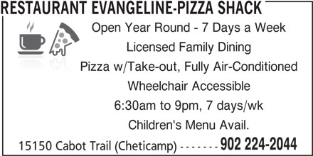 Restaurant Evangeline-Pizza Shack (902-224-2044) - Annonce illustrée======= - Licensed Family Dining Pizza w/Take-out, Fully Air-Conditioned Wheelchair Accessible 6:30am to 9pm, 7 days/wk Children's Menu Avail. 902 224-2044 15150 Cabot Trail (Cheticamp) ------- RESTAURANT EVANGELINE-PIZZA SHACK Open Year Round - 7 Days a Week