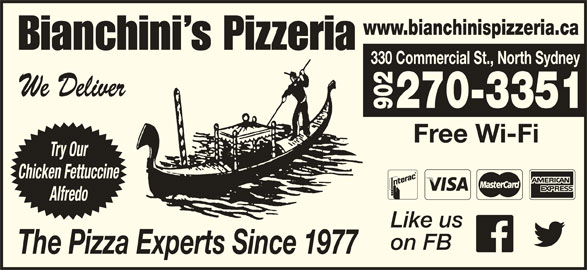 Bianchini's Pizzeria (902-794-3191) - Annonce illustrée======= - www.bianchinispizzeria.ca Bianchini s Pizzeria 330 Commercial St., North Sydney We Deliver 270-3351 902 Free Wi-Fi Try Our Chicken Fettuccine Alfredo Like us on FB The Pizza Experts Since 1977