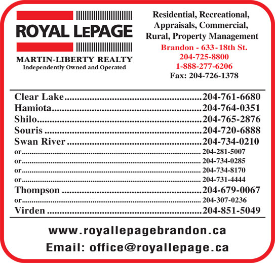 Royal LePage (204-725-8800) - Display Ad - Residential, Recreational, Appraisals, Commercial, Rural, Property Management Brandon - 633-18th St. 204-725-8800 1-888-277-6206 Fax: 204-726-1378 Clear Lake.......................................................204-761-6680 Hamiota............................................................204-764-0351 Shilo..................................................................204-765-2876 Souris...............................................................204-720-6888 Swan River......................................................204-734-0210 or..............................................................................................204-281-5007 or..............................................................................................204-734-0285 or..............................................................................................204-734-8170 or..............................................................................................204-731-4444 Thompson........................................................204-679-0067 or..............................................................................................204-307-0236 Virden..............................................................204-851-5049 www.royallepagebrandon.ca Brandon - 633-18th St. 204-725-8800 1-888-277-6206 Fax: 204-726-1378 Clear Lake.......................................................204-761-6680 Hamiota............................................................204-764-0351 Shilo..................................................................204-765-2876 Souris...............................................................204-720-6888 Swan River......................................................204-734-0210 or..............................................................................................204-281-5007 or..............................................................................................204-734-0285 or..............................................................................................204-734-8170 or..............................................................................................204-731-4444 Thompson........................................................204-679-0067 or..............................................................................................204-307-0236 Virden..............................................................204-851-5049 www.royallepagebrandon.ca Residential, Recreational, Appraisals, Commercial, Rural, Property Management