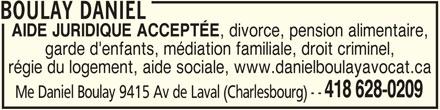 Daniel Boulay (418-628-0209) - Annonce illustrée======= - 418 628-0209 AIDE JURIDIQUE ACCEPTÉE Me Daniel Boulay 9415 Av de Laval (Charlesbourg) - - , divorce, pension alimentaire, garde d'enfants, médiation familiale, droit criminel, régie du logement, aide sociale, www.danielboulayavocat.ca BOULAY DANIEL