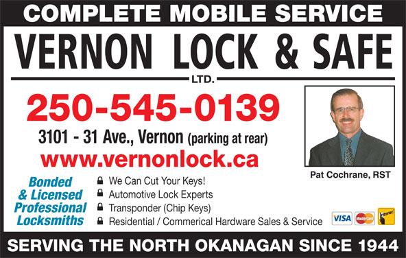 Vernon Lock & Safe Ltd (250-545-0139) - Display Ad - COMPLETE MOBILE SERVICE 250-545-0139 3101 - 31 Ave., Vernon (parking at rear) www.vernonlock.ca Pat Cochrane, RST We Can Cut Your Keys! Bonded Automotive Lock Experts & Licensed Transponder (Chip Keys) Professional Locksmiths Residential / Commerical Hardware Sales & Service SERVING THE NORTH OKANAGAN SINCE 1944