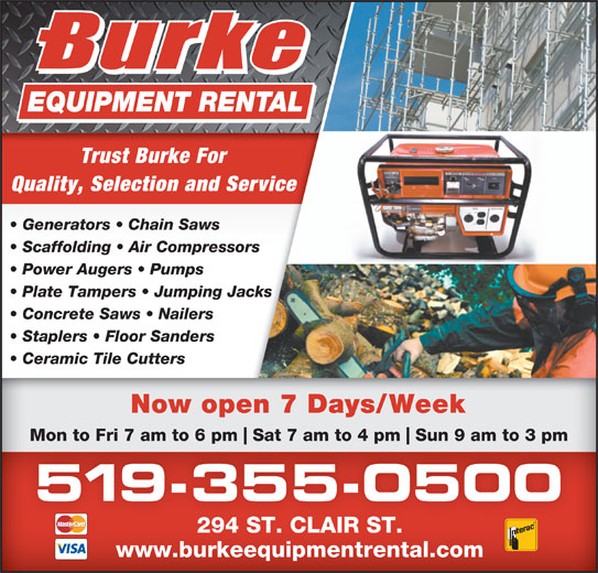Burke Equipment Rental (519-355-0500) - Display Ad - Trust Burke For Quality, Selection and Service Generators   Chain Saws Scaffolding   Air Compressors Power Augers   Pumps Plate Tampers   Jumping Jacks Concrete Saws   Nailers Staplers   Floor Sanders Ceramic Tile Cutters Now open 7 Days/Week Mon to Fri 7 am to 6 pm Sat 7 am to 4 pm Sun 9 am to 3 pm 519-355-0500 294 ST. CLAIR ST. www.burkeequipmentrental.com