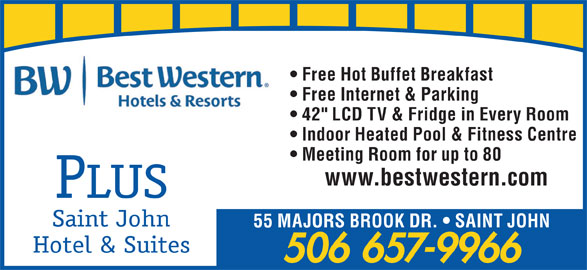 "Best Western Plus (1-855-216-4207) - Annonce illustrée======= - Free Hot Buffet Breakfast Free Internet & Parking 42"" LCD TV & Fridge in Every Room Indoor Heated Pool & Fitness Centre Meeting Room for up to 80 www.bestwestern.com PLUS Saint John 55 MAJORS BROOK DR.   SAINT JOHN Hotel & Suites 506 657-9966"
