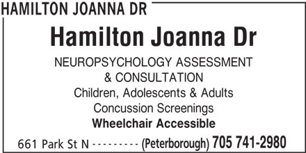 Hamilton Joanna Dr (705-741-2980) - Display Ad - NEUROPSYCHOLOGY ASSESSMENT & CONSULTATION Children, Adolescents & Adults Concussion Screenings Wheelchair Accessible --------- 705 741-2980 661 Park St N HAMILTON JOANNA DR (Peterborough)