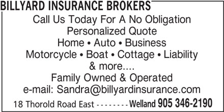 Billyard Insurance Brokers (905-346-2190) - Display Ad - BILLYARD INSURANCE BROKERS Call Us Today For A No Obligation Personalized Quote Home ! Auto ! Business Motorcycle ! Boat ! Cottage ! Liability & more.... Family Owned & Operated Welland 905 346-2190 18 Thorold Road East --------
