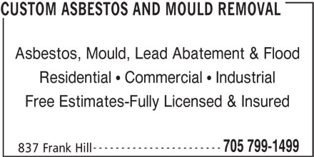 Custom Asbestos And Mould Removal (705-799-1499) - Display Ad - 705 799-1499 837 Frank Hill CUSTOM ASBESTOS AND MOULD REMOVAL Asbestos, Mould, Lead Abatement & Flood Residential   Commercial   Industrial Free Estimates-Fully Licensed & Insured -----------------------