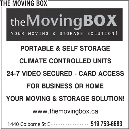 The Moving Box (519-753-6683) - Display Ad - THE MOVING BOX PORTABLE & SELF STORAGE CLIMATE CONTROLLED UNITS 24-7 VIDEO SECURED - CARD ACCESS FOR BUSINESS OR HOME YOUR MOVING & STORAGE SOLUTION! www.themovingbox.ca 1440 Colborne St E ---------------- 519 753-6683
