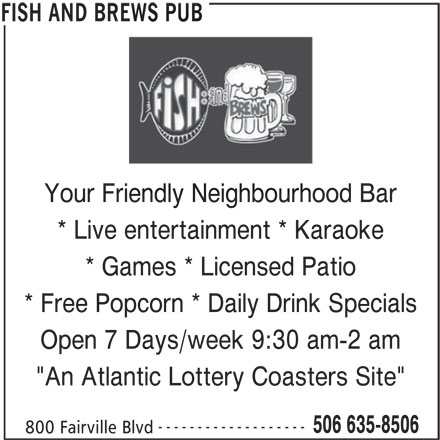 "Fish And Brews Pub (506-635-8506) - Display Ad - REWS PUB Your Friendly Neighbourhood Barendly Neighbourhoo * Live entertainment * Karaoke * Games * Licensed Patio * Free Popcorn * Daily Drink Specials Open 7 Days/week 9:30 am-2 am ""An Atlantic Lottery Coasters Site"" ------------------- 506 635-8506 800 Fairville Blvd FISH AND BREWS PUB"