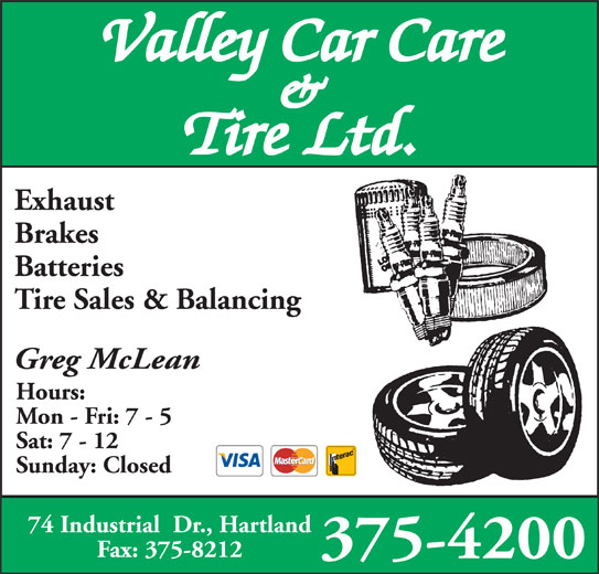 Valley Car Care & Tire Ltd (506-375-4200) - Display Ad - Valley Car Care & Tire Ltd. Exhaust Brakes Batteries Tire Sales & Balancing Greg McLean Hours: Mon - Fri: 7 - 5 Sat: 7 - 12 Sunday: Closed 74 Industrial  Dr., Hartland Fax: 375-8212 375-4200