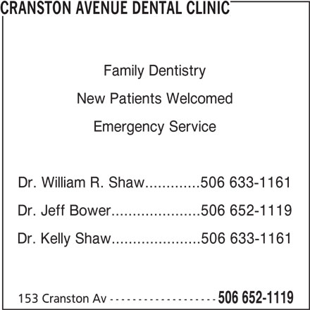 Cranston Avenue Dental Clinic (506-652-1119) - Display Ad - Family Dentistry New Patients Welcomed Emergency Service CRANSTON AVENUE DENTAL CLINIC Dr. William R. Shaw.............506 633-1161 Dr. Jeff Bower.....................506 652-1119 Dr. Kelly Shaw.....................506 633-1161 153 Cranston Av ------------------- 506 652-1119