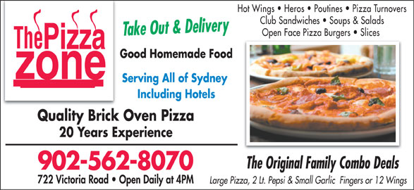 Pizza Zone (902-562-8070) - Annonce illustrée======= - Hot Wings   Heros   Poutines   Pizza Turnovers Club Sandwiches   Soups & Salads Take Out & Delivery Open Face Pizza Burgers   Slices Good Homemade Food Serving All of Sydney Including Hotels Quality Brick Oven Pizza 20 Years Experience 902-562-8070 722 Victoria Road   Open Daily at 4PM Large Pizza, 2 Lt. Pepsi & Small Garlic  Fingers or 12 Wings The Original Family Combo Deals