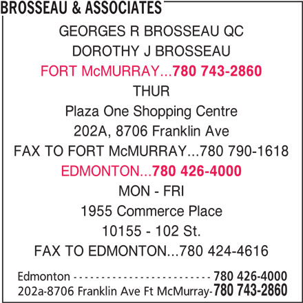 Brosseau & Associates (780-743-2860) - Display Ad - 780 743-2860 THUR Plaza One Shopping Centre 202A, 8706 Franklin Ave FAX TO FORT McMURRAY...780 790-1618 EDMONTON... 780 426-4000 MON - FRI 1955 Commerce Place 10155 - 102 St. FAX TO EDMONTON...780 424-4616 Edmonton ------------------------- 780 426-4000 BROSSEAU & ASSOCIATES GEORGES R BROSSEAU QC DOROTHY J BROSSEAU FORT McMURRAY... 780 743-2860 202a-8706 Franklin Ave Ft McMurray-