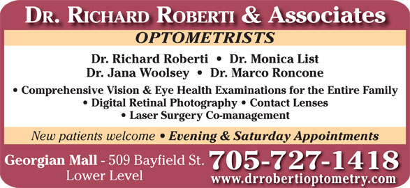 Dr Richard Roberti (705-727-1418) - Display Ad - Evening & Saturday Appointments Georgian Mall - 509 Bayfield St. 705 -727-1418 Lower Level www.drrobertioptometry.com DR. RICHARD ROBERTI & Associates OPTOMETRISTSOPTOMETRISTS Dr. Richard Roberti     Dr. Monica List Dr. Jana Woolsey     Dr. Marco Roncone Comprehensive Vision & Eye Health Examinations for the Entire Family Digital Retinal Photography   Contact Lenses Laser Surgery Co-management New patients welcome