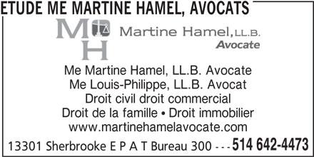 Étude Me Martine Hamel, Avocats (514-642-4473) - Annonce illustrée======= - ETUDE ME MARTINE HAMEL, AVOCATS Me Martine Hamel, LL.B. Avocate Me Louis-Philippe, LL.B. Avocat Droit civil droit commercial Droit de la famille  Droit immobilier www.martinehamelavocate.com 514 642-4473 13301 Sherbrooke E P A T Bureau 300 ---