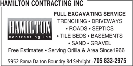 Hamilton Contracting Inc (705-833-2975) - Display Ad - FULL EXCAVATING SERVICE TRENCHING  DRIVEWAYS  ROADS  SEPTICS  TILE BEDS  BASEMENTS  SAND  GRAVEL Free Estimates  Serving Orillia & Area Since1966 705 833-2975 5952 Rama Dalton Boundry Rd Sebright - HAMILTON CONTRACTING INC FULL EXCAVATING SERVICE TRENCHING  DRIVEWAYS  ROADS  SEPTICS  TILE BEDS  BASEMENTS  SAND  GRAVEL Free Estimates  Serving Orillia & Area Since1966 705 833-2975 5952 Rama Dalton Boundry Rd Sebright - HAMILTON CONTRACTING INC