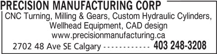 Precision Manufacturing Corp (403-248-3208) - Display Ad - PRECISION MANUFACTURING CORP CNC Turning, Milling & Gears, Custom Hydraulic Cylinders, Wellhead Equipment, CAD design www.precisionmanufacturing.ca 403 248-3208 2702 48 Ave SE Calgary ------------