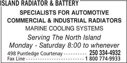 Island Radiator & Battery (250-334-4932) - Display Ad - ISLAND RADIATOR & BATTERY SPECIALISTS FOR AUTOMOTIVE COMMERCIAL & INDUSTRIAL RADIATORS MARINE COOLING SYSTEMS Serving The North Island Monday - Saturday 8:00 to whenever 250 334-4932 498 Puntledge Courtenay ---------- Fax Line ------------------------- 1 800 774-9933 ISLAND RADIATOR & BATTERY SPECIALISTS FOR AUTOMOTIVE COMMERCIAL & INDUSTRIAL RADIATORS MARINE COOLING SYSTEMS Serving The North Island Monday - Saturday 8:00 to whenever 250 334-4932 498 Puntledge Courtenay ---------- Fax Line ------------------------- 1 800 774-9933