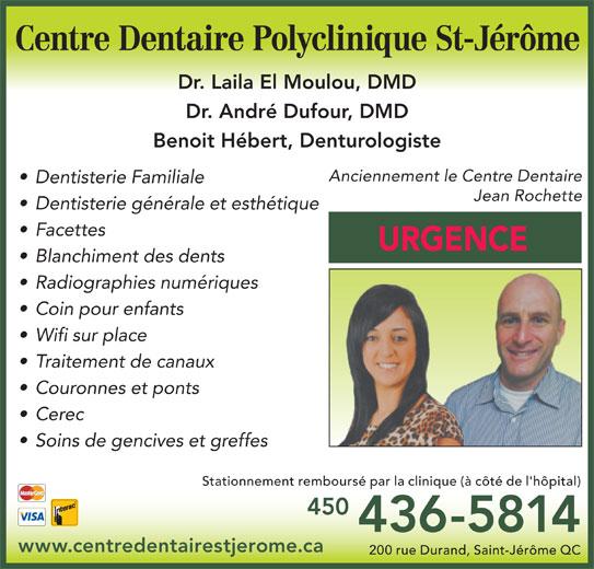 Centre Dentaire Polyclinique St-Jérôme (450-436-5814) - Annonce illustrée======= - 436-5814 www.centredentairestjerome.ca 200 rue Durand, Saint-Jérôme QC 450 Centre Dentaire Polyclinique St-Jérôme Dr. Laila El Moulou, DMD Dr. André Dufour, DMD Benoit Hébert, Denturologiste Anciennement le Centre Dentaire Dentisterie Familiale Jean Rochette Dentisterie générale et esthétique Facettes URGENCE Blanchiment des dents Radiographies numériques Coin pour enfants Wifi sur place Traitement de canaux Couronnes et ponts Cerec Soins de gencives et greffes Stationnement remboursé par la clinique (à côté de l'hôpital)