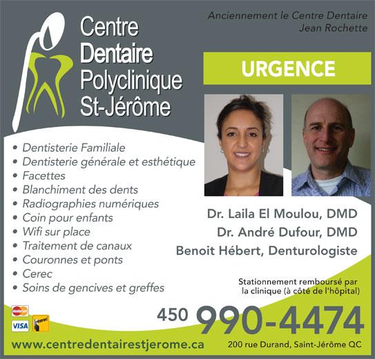 Centre Dentaire Polyclinique St-Jérôme (450-436-5814) - Annonce illustrée======= - Benoit Hébert, Denturologiste Couronnes et ponts Cerec Stationnement remboursé par Soins de gencives et greffes la clinique (à côté de l'hôpital) 450 Traitement de canaux 990-4474 200 rue Durand, Saint-Jérôme QC www.centredentairestjerome.ca Anciennement le Centre Dentaire Jean Rochette URGENCE Dentisterie Familiale Dentisterie générale et esthétique Facettes Blanchiment des dents Radiographies numériques Dr. Laila El Moulou, DMD Coin pour enfants Wifi sur place Dr. André Dufour, DMD