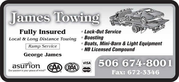 James Towing (506-674-8001) - Display Ad - Lock-Out Service Fully Insured Boosting Local & Long Distance Towing Boats, Mini-Barn & Light Equipment Ramp Service NB Licensed Compound George James 506 674-8001 Fax: 672-3346
