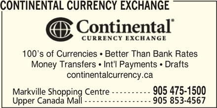 Continental Currency Exchange (905-475-1500) - Display Ad - CONTINENTAL CURRENCY EXCHANGE 100 s of Currencies  Better Than Bank Rates Money Transfers  Int'l Payments  Drafts continentalcurrency.ca 905 475-1500 Markville Shopping Centre ---------- 905 853-4567 CONTINENTAL CURRENCY EXCHANGE 100 s of Currencies  Better Than Bank Rates Money Transfers  Int'l Payments  Drafts continentalcurrency.ca 905 475-1500 Markville Shopping Centre ---------- Upper Canada Mall ----------------- 905 853-4567 Upper Canada Mall -----------------