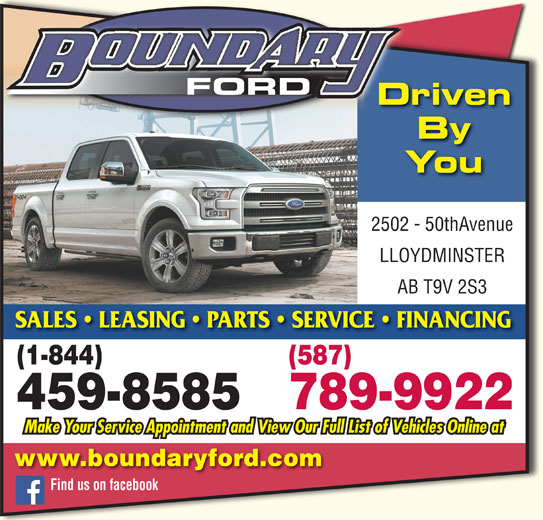 Boundary Ford Sales Ltd (780-872-7755) - Display Ad - Driven FORD LLOYDMINSTER AB T9V 2S3 2502 - 50thAvenue You By SALES   LEASING   PARTS   SERVICE   FINANCING (1-844) (587) 789-9922 459-8585 www.boundaryford.com Find us on facebook Make Your Service Appointment and View Our Full List of Vehicles Online at