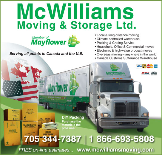 McWilliams Moving & Storage Ltd (705-743-4597) - Display Ad - Local & long-distance moving Climate-controlled warehouse Packing & Crating Service Household, Office & Commercial moves Electronic & high-value product moves Serving all points in Canada and the U.S. Overseas moving - anywhere in the world Canada Customs Sufferance Warehouse DIY Packing Purchase the materials the pros use! 705 344-7387 1 866-693-5808 FREE on-line estimates... www.mcwilliamsmoving.com